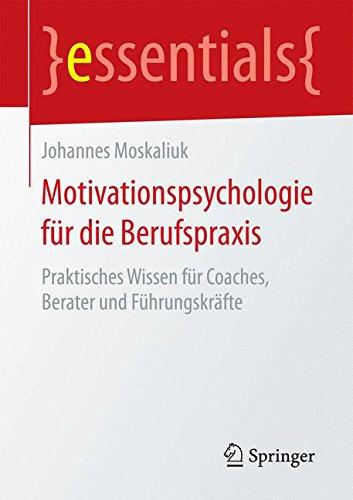 Motivationspsychologie für die Berufspraxis: Praktisches Wissen für Coaches, Berater und Führungskräfte (essentials)