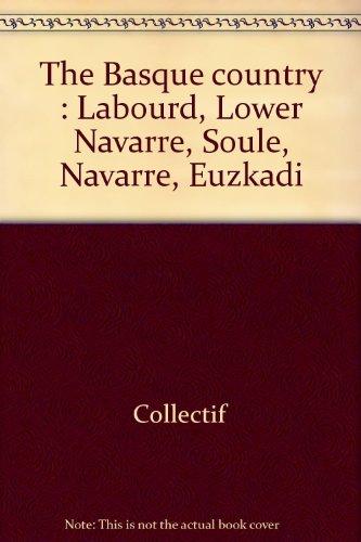 Le Pays Basque : Labourd, Basse Navarre, Soule, Navarre, Euzkadi