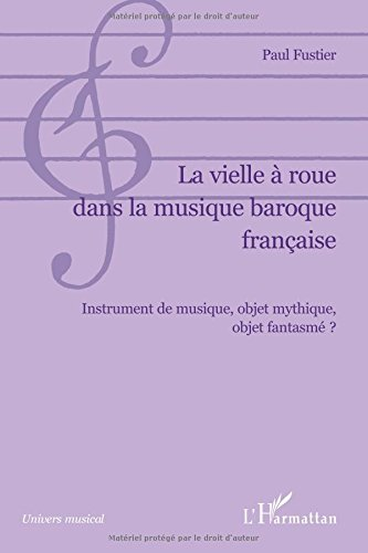 La vielle à roue dans la musique baroque française: Instrument de musique, objet mythique, objet fantasmé ?