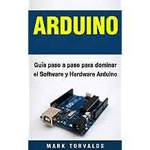 ARDUINO: Guía paso a paso para dominar el hardware y el software de Arduino (Spanish Edition)