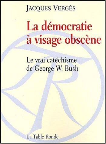 La démocratie à visage obscène: Le vrai catéchisme de George W. Bush par Jacques Vergès