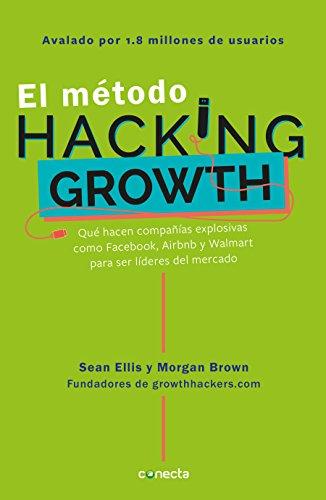El Método Hacking Growth: Qué Hacen Compañias Explosivas Como Facebook, Airbnb y Walmart Para Ser Líderes en el Mercado = Hacking Growth por Sean Ellis