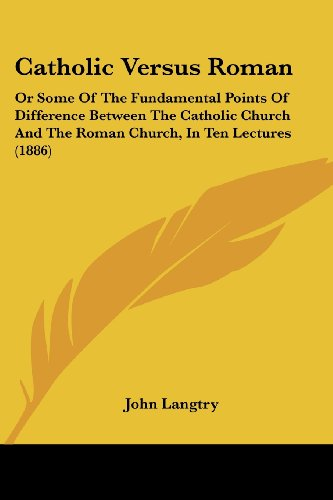 Catholic Versus Roman: Or Some of the Fundamental Points of Difference Between the Catholic Church and the Roman Church, in Ten Lectures (188