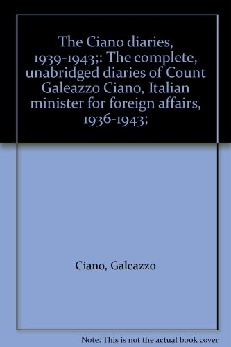 The Ciano diaries, 1939-1943;: The complete, unabridged diaries of Count Galeazzo Ciano, Italian minister for foreign affairs, 1936-1943;