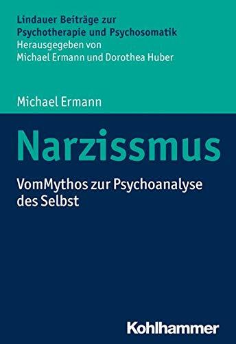 Narzissmus: Vom Mythos zur Psychoanalyse des Selbst (Lindauer Beiträge zur Psychotherapie und Psychosomatik)