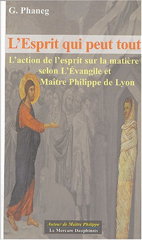 L'esprit qui peut tout : L'action de l'esprit sur la matière selon l'Evangile et Maître Philippe de Lyon par G Phaneg