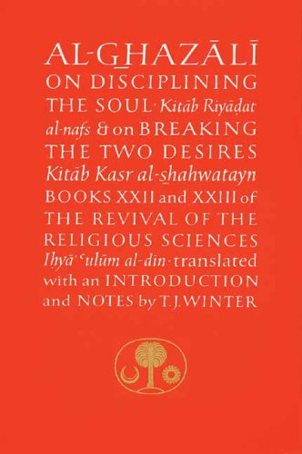 Al-Ghazali on Disciplining the Soul and on Breaking the Two Desires: Books XXII and XXIII of the Revival of the Religious Sciences (Ghazali Series) (Bk. 22 & 23)