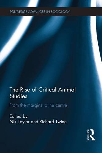 The Rise of Critical Animal Studies: From the Margins to the Centre (Routledge Advances in Sociology)