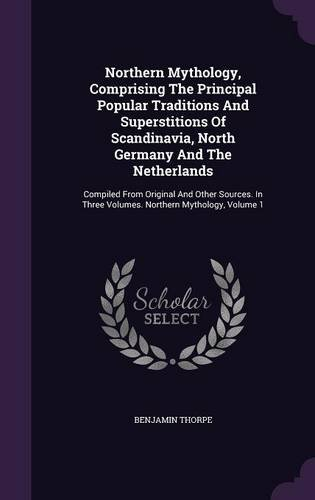 Northern Mythology, Comprising The Principal Popular Traditions And Superstitions Of Scandinavia, North Germany And The Netherlands: Compiled From ... Three Volumes. Northern Mythology, Volume 1