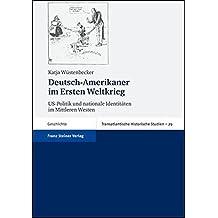 Deutsch-Amerikaner im Ersten Weltkrieg: US-Politik und nationale Identitäten im Mittleren Westen (Transatlantische Historische Studien)