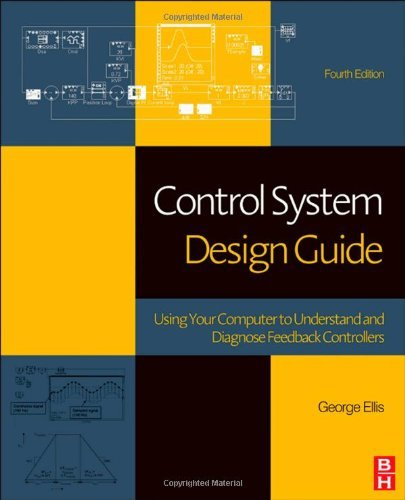 Control System Design Guide, Fourth Edition: Using Your Computer to Understand and Diagnose Feedback Controllers by George Ellis (2012-05-29)
