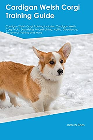 Cardigan Welsh Corgi Training Guide Cardigan Welsh Corgi Training Includes: Cardigan Welsh Corgi Tricks, Socializing, Housetraining, Agility, Obedience, Behavioral Training and (Welsh Cardigan)