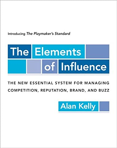 The Elements of Influence: Introducing the Playmaker's Standard, the New Essential System for Managing competition, reputation, Brand, And Buzz