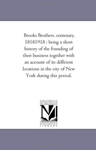 Brooks Brothers, centenary, 18181918 : being a short history of the founding of their business together with an account of its different locations in the city of New York during this period.