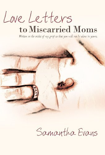 Love Letters to Miscarried Moms: Written in the Midst of My Grief So That You Will Not Be Alone in Yours. by Samantha Evans (2011-01-12)