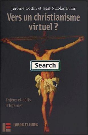 Vers un christianisme virtuel ? : Enjeux et défis d'Internet par Jérôme Cottin
