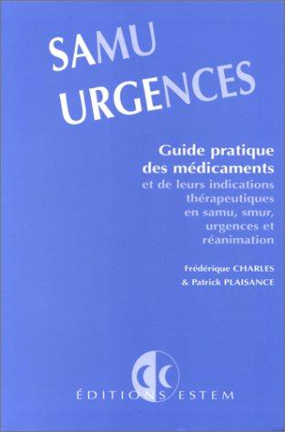 SAMU URGENCES. : Guide pratique des médicaments et de leurs indications thérapeutiques en samu-smur, urgences et réanimation