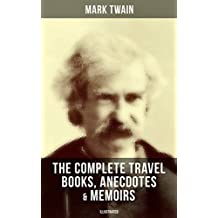 The Complete Travel Books, Anecdotes & Memoirs of Mark Twain (Illustrated): A Tramp Abroad, The Innocents Abroad, Roughing It, Old Times on the Mississippi, ... With Author's Biography (English Edition)