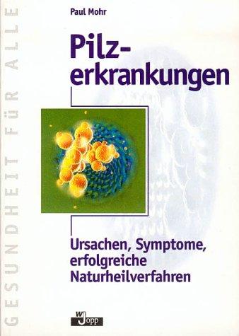 Pilzerkrankungen. Ursachen, Symptome, erfolgreiche Naturheilverfahren