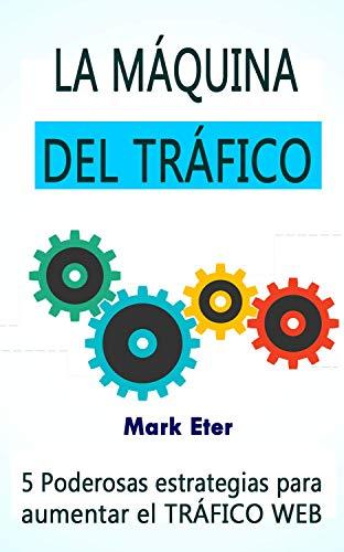 LA MAQUINA DEL TRAFICO: 5 poderosas estrategias para augmentar el TRAFICO WEB