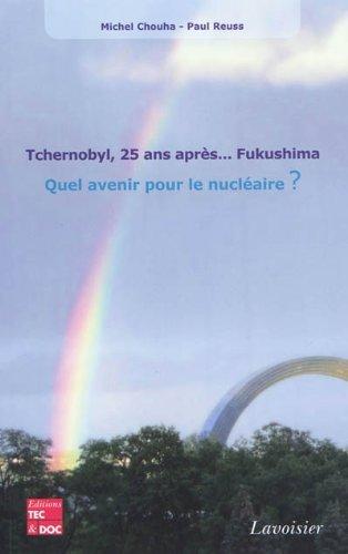Tchernobyl, 25 ans après... Fukushima : Quel avenir pour le nucléaire ? par Michel Chouha, Paul Reuss