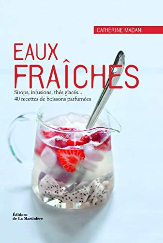 Eaux fraîches. Sirops, infusions, thés glacés... 40 recettes de boissons parfumées par Catherine Madani