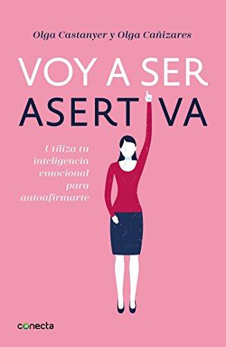 Voy a ser asertiva: Utiliza tu inteligencia emocional para autoafirmarte (CONECTA) por Olga Castanyer