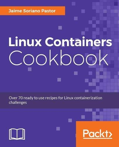 Linux Containers Cookbook: Over 70 ready to use recipes for Linux containerization challenges