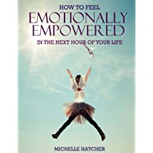 How To Feel Emotionally Empowered In The Next Hour Of Your Life: Or how to get deliriously happy within the next 60 minutes without the use of drugs ... use of drugs: Volume 1 (Unlocking Your Life)