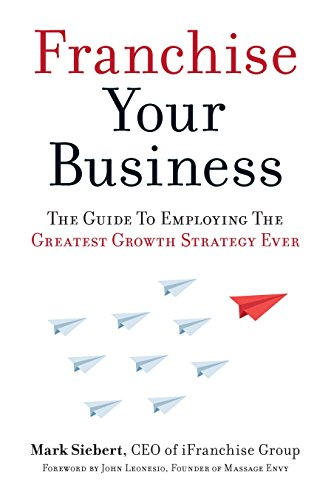 Franchise Your Business: The Guide to Employing the Greatest Growth Strategy Ever por Mark Siebert