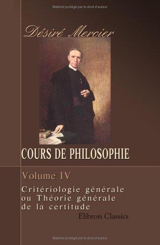 Cours de philosophie: Tome 4. Critériologie générale ou Théorie générale de la certitude