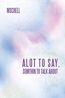 ALOT TO SAY, SUMTHIN TO TALK ABOUT (English Edition) de [MSCHELL]