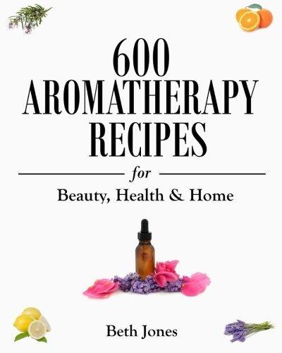 600 Aromatherapy Recipes for Beauty, Hea...