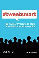 #tweetsmart: 25 Twitter Projects to Help You Build Your Community by J. S. McDougall (2012-02-25)