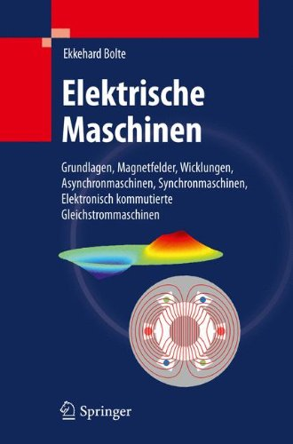 Elektrische Maschinen: Grundlagen Magnetfelder, Wicklungen, Asynchronmaschinen, Synchronmaschinen, Elektronisch kommutierte Gleichstrommaschinen
