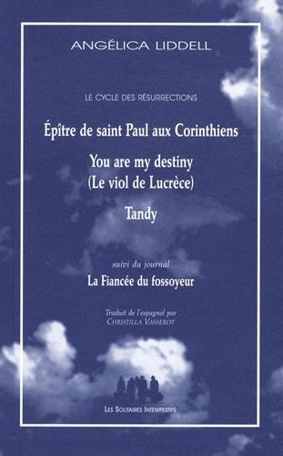 Le cycle des résurrections : Epître de saint Paul aux Corinthiens ; You are my destiny (Le viol de Lucrèce) ; Tandy suivi du journal La Fiancée du fossoyeur