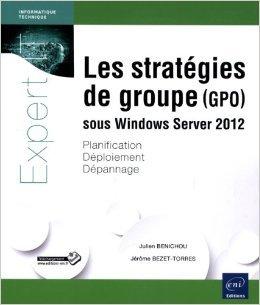 Les stratgies de groupe (GPO) sous Windows Server 2012 - Planification, dploiement, dpannage de Julien BNICHOU Jrme BEZET-TORRES ( 9 octobre 2013 )