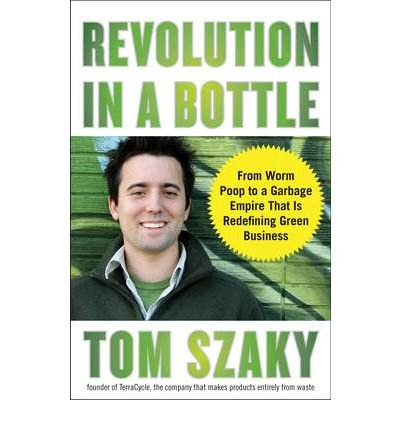 [(Revolution in a Bottle: From Worm Poop to a Garbage Empire That Is Redefining Green Business)] [Author: Tom Szaky] published on (May, 2009)