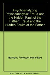 Psychoanalyzing Psychoanalysis: Freud and the Hidden Faults of the Father