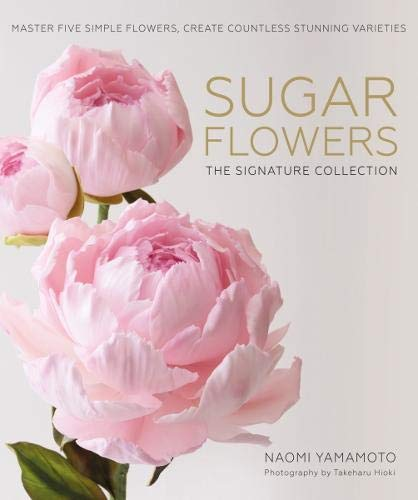 Sugar Flowers: The Signature Collection: Master five simple flowers, create countless stunning varieties Flower Sugar Collection