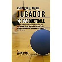 Creando el Mejor Jugador de Racquetball: Aprender los secretos y trucos utilizados por los mejores jugadores de racquetball profesional y entrenadores, ... tu capacidad atlética (Spanish Edition)