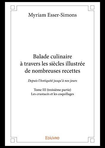 Balade culinaire à travers les siècles illustrée de nombreuses recettes - Tome III (troisième partie): Depuis l'Antiquité jusqu'à nos jours - Les crustacés ... (Collection Classique / Edilivre) par Myriam Esser-Simons