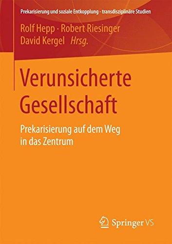 Verunsicherte Gesellschaft: Prekarisierung auf dem Weg in das Zentrum (Prekarisierung und soziale Entkopplung – transdisziplinäre Studien)