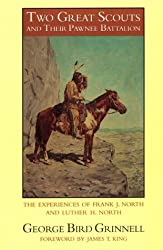 Two Great Scouts and Their Pawnee Battalion: The Experiences of Frank J. North and Luther H. North, Pioneers in the Great West, 1856-1882, and Their Defence of the Building of the Union Pacific r