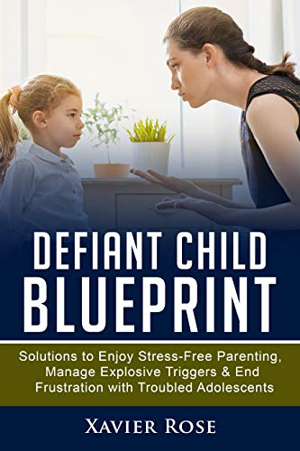 Defiant Child Blueprint : Solutions to Enjoy Stress-Free Parenting, Manage Explosive Triggers & End Frustration with Troubled Adolescents (Oppositional ... Healthy Parenting) (English Edition)