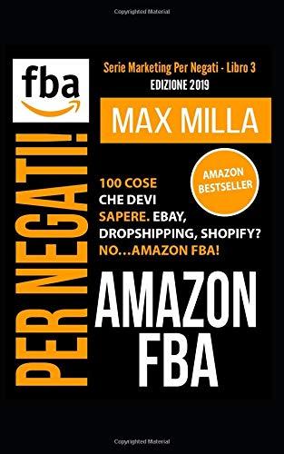 Amazon FBA: 100 cose che devi sapere. Ebay, Dropshipping, Shopify? No...Amazon FBA! Per negati. Edizione 2019