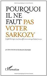 Pourquoi il ne faut pas voter Sarkozy : Le petit livre que vous devez offrir à vos amis qui hésitent encore