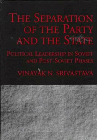 The Separation of the Party and the State: Political Leadership in Soviet and Post Soviet Phases por Vinayak N. Srivastava