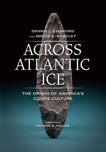Across Atlantic Ice: The Origin of America's Clovis Culture by Stanford, Dennis J., Bradley, Bruce A. (2013) Paperback