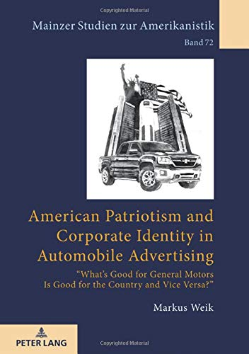 American Patriotism and Corporate Identity in Automobile Advertising: «What's Good for General Motors Is Good for the Country and Vice Versa?» (Mainzer Studien zur Amerikanistik, Band 72)